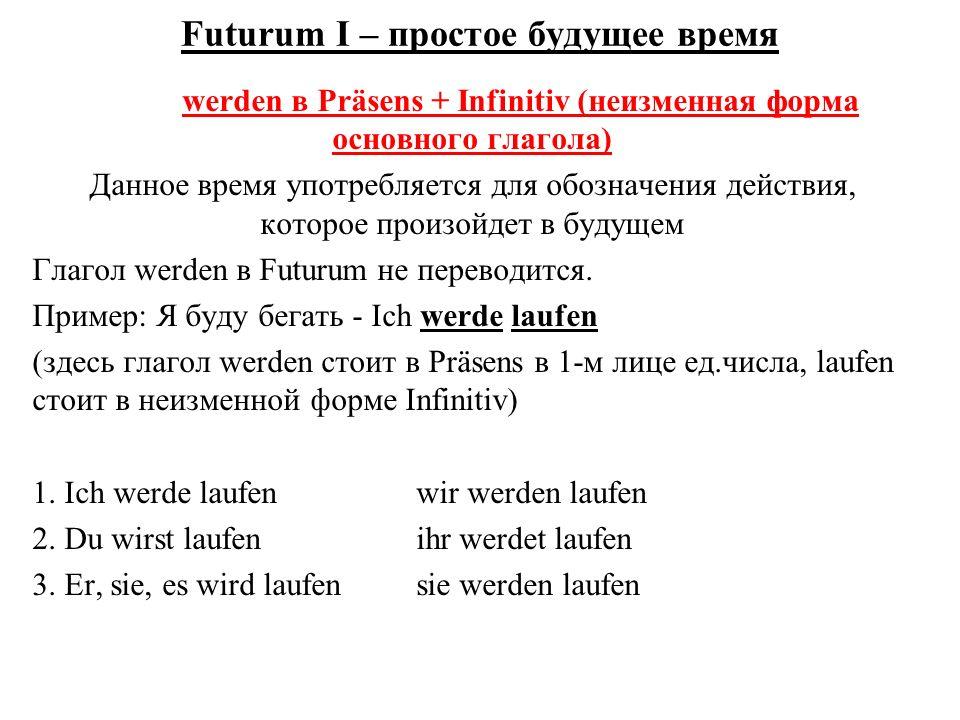 Futurum I – простое будущее время werden в Präsens + Infinitiv (неизменная форма основного глагола) Данное время употребляется для обозначения действия, которое произойдет в будущем Глагол werden в Futurum не переводится.