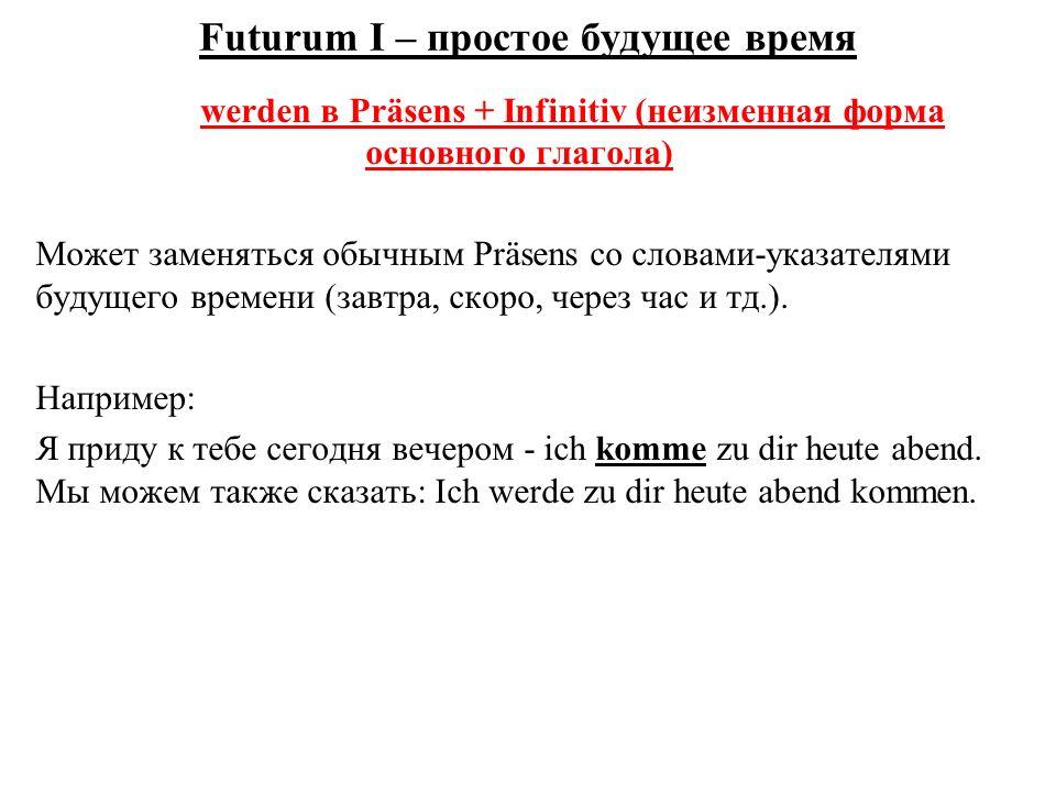 Futurum I – простое будущее время werden в Präsens + Infinitiv (неизменная форма основного глагола) Может заменяться обычным Präsens со словами-указателями будущего времени (завтра, скоро, через час и тд.).