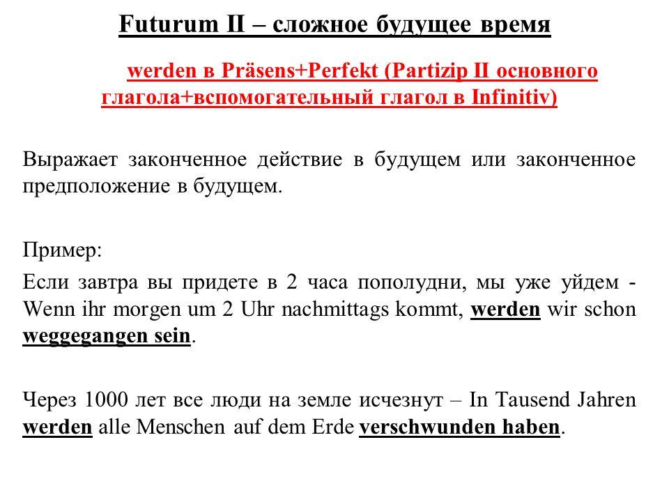 Futurum II – сложное будущее время werden в Präsens+Perfekt (Partizip II основного глагола+вспомогательный глагол в Infinitiv) Выражает законченное действие в будущем или законченное предположение в будущем.