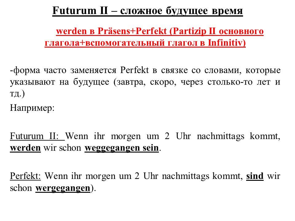 Futurum II – сложное будущее время werden в Präsens+Perfekt (Partizip II основного глагола+вспомогательный глагол в Infinitiv) -форма часто заменяется Perfekt в связке со словами, которые указывают на будущее (завтра, скоро, через столько-то лет и тд.) Например: Futurum II: Wenn ihr morgen um 2 Uhr nachmittags kommt, werden wir schon weggegangen sein.
