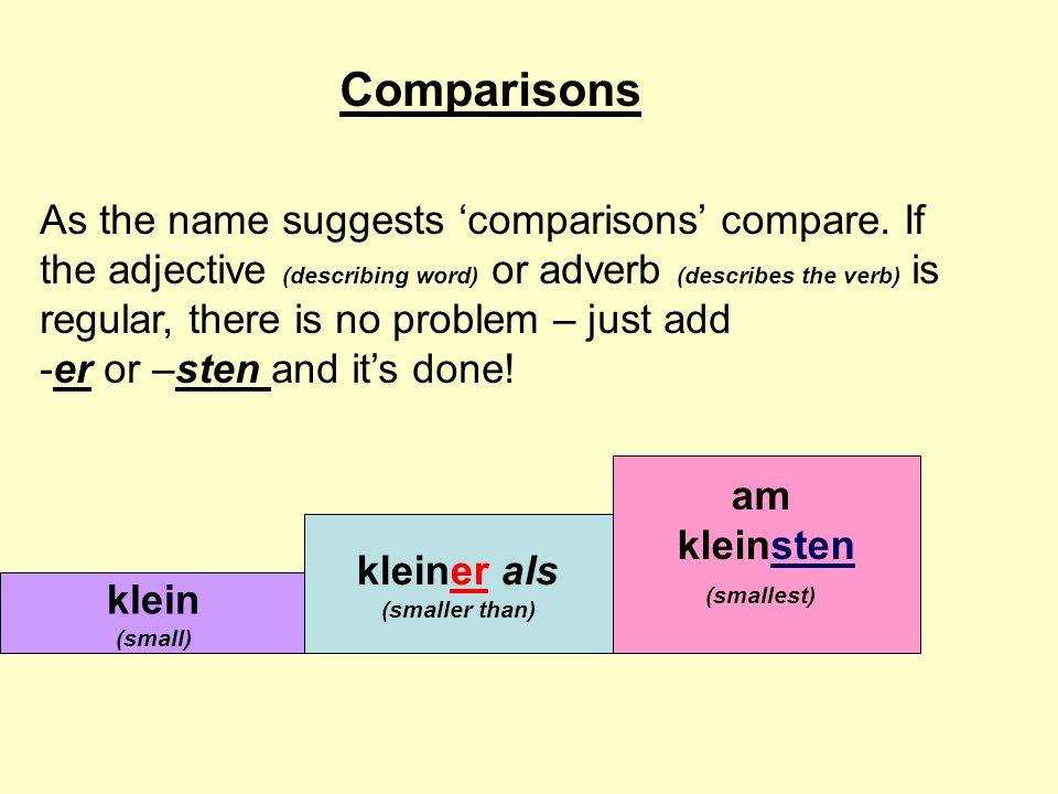 groß (tall) größer als (taller than) jung (young) jünger als (younger than) am jüngsten (youngest) Comparisons am größten (tallest) However, some adjectives or adverbs are not regular.