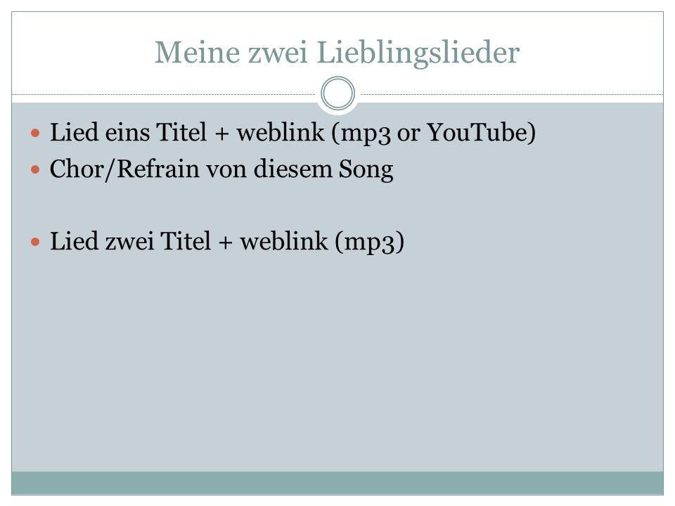 Meine zwei Lieblingslieder Lied eins Titel + weblink (mp3 or YouTube) Chor/Refrain von diesem Song Lied zwei Titel + weblink (mp3)