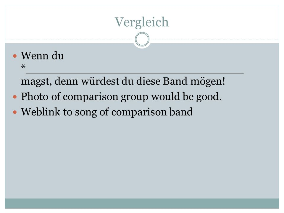 Vergleich Wenn du *________________________________ magst, denn würdest du diese Band mögen! Photo of comparison group would be good. Weblink to song
