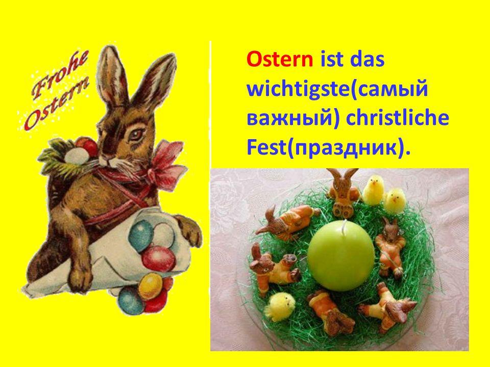 Ostern ist das wichtigste(самый важный) christliche Fest(праздник).