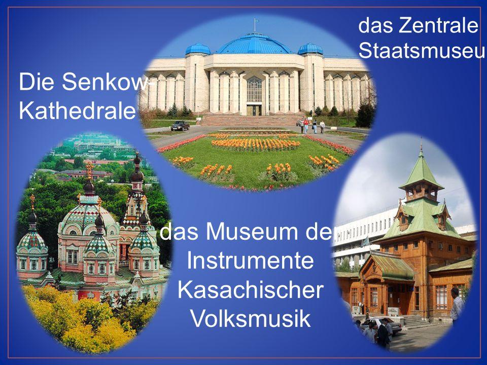 das Zentrale Staatsmuseum Die Senkow- Kathedrale das Museum der Instrumente Kasachischer Volksmusik