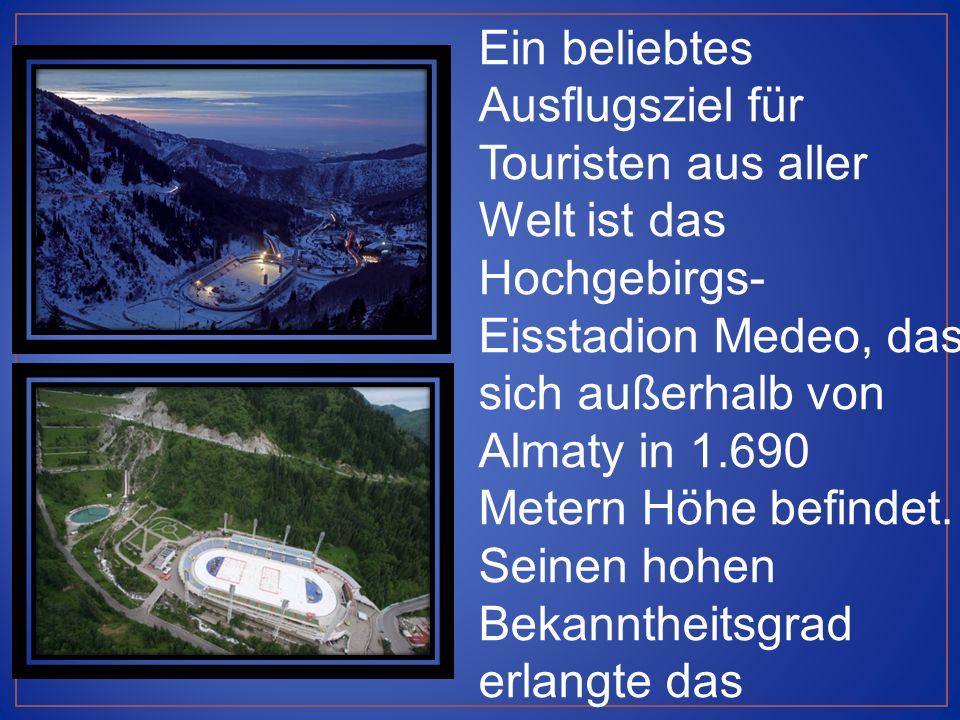 Ein beliebtes Ausflugsziel für Touristen aus aller Welt ist das Hochgebirgs- Eisstadion Medeo, das sich außerhalb von Almaty in 1.690 Metern Höhe befindet.