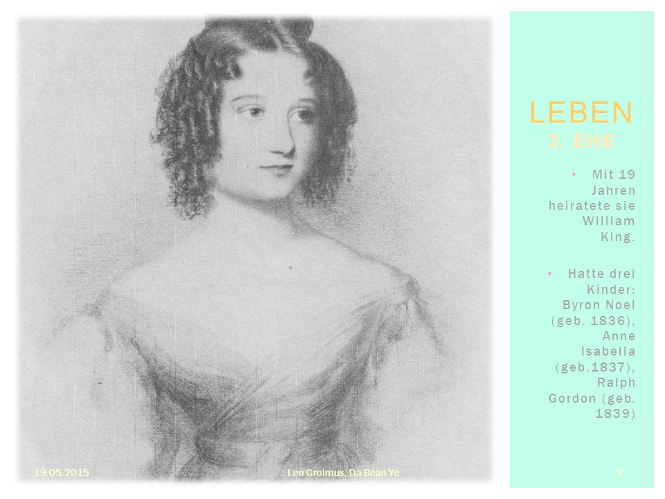 11843 übersetzte die französische Beschreibung von Babbages Analytical Engine ins Englische 11847 einzige mathematische Publikation von Ada Lovelace 19.05.2015Leo Grolmus, Da Bean Ye 4 3.