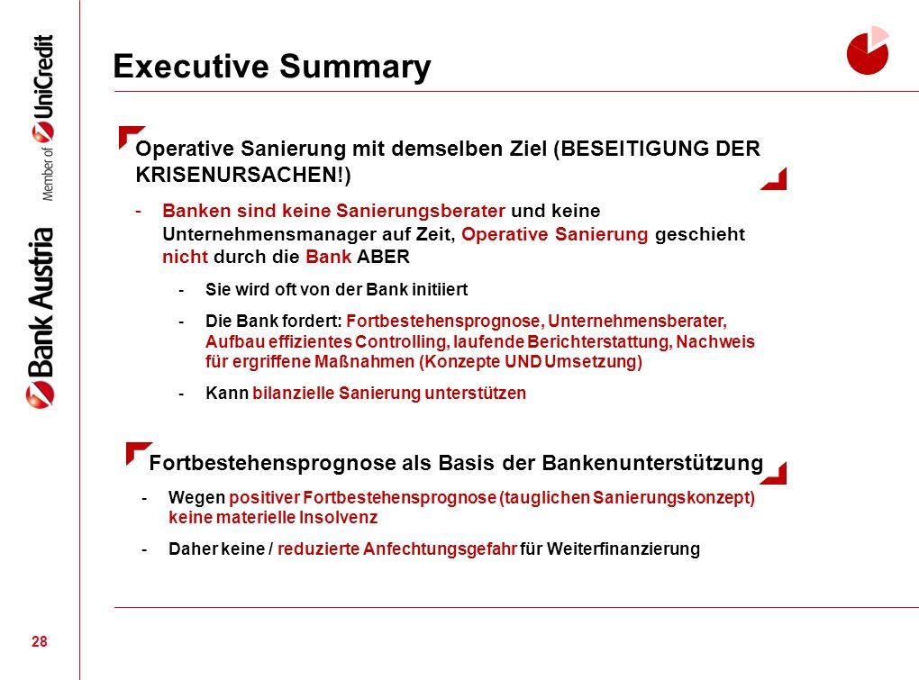Executive Summary 28 Fortbestehensprognose als Basis der Bankenunterstützung -Wegen positiver Fortbestehensprognose (tauglichen Sanierungskonzept) keine materielle Insolvenz -Daher keine / reduzierte Anfechtungsgefahr für Weiterfinanzierung Operative Sanierung mit demselben Ziel (BESEITIGUNG DER KRISENURSACHEN!) -Banken sind keine Sanierungsberater und keine Unternehmensmanager auf Zeit, Operative Sanierung geschieht nicht durch die Bank ABER -Sie wird oft von der Bank initiiert -Die Bank fordert: Fortbestehensprognose, Unternehmensberater, Aufbau effizientes Controlling, laufende Berichterstattung, Nachweis für ergriffene Maßnahmen (Konzepte UND Umsetzung) -Kann bilanzielle Sanierung unterstützen