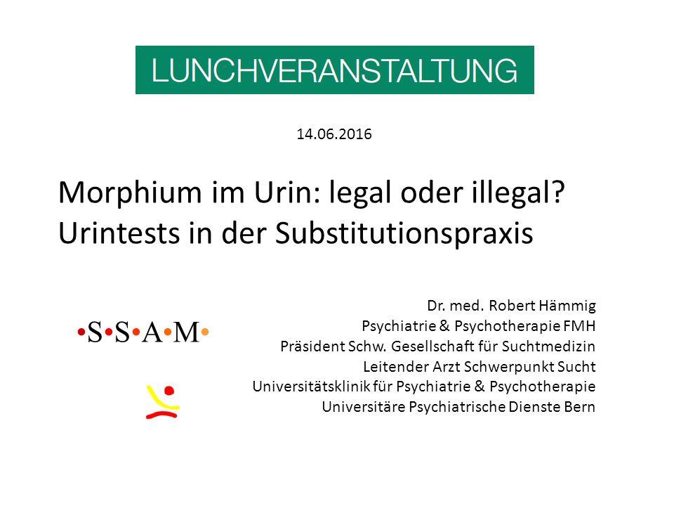 Morphium im Urin: legal oder illegal? Urintests in der Substitutionspraxis Dr. med. Robert Hämmig Psychiatrie & Psychotherapie FMH Präsident Schw. Ges