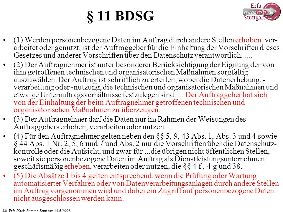 Erfa 80. Erfa-Kreis-Sitzung Stuttgart 14.6.2006 Stuttgart § 11 BDSG (1) Werden personenbezogene Daten im Auftrag durch andere Stellen erhoben, ver- ar
