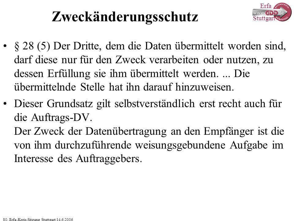 Erfa 80. Erfa-Kreis-Sitzung Stuttgart 14.6.2006 Stuttgart Zweckänderungsschutz § 28 (5) Der Dritte, dem die Daten übermittelt worden sind, darf diese