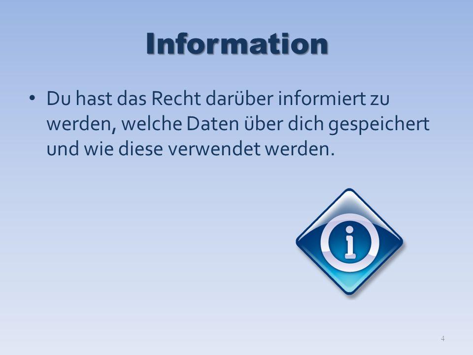 Information Du hast das Recht darüber informiert zu werden, welche Daten über dich gespeichert und wie diese verwendet werden.