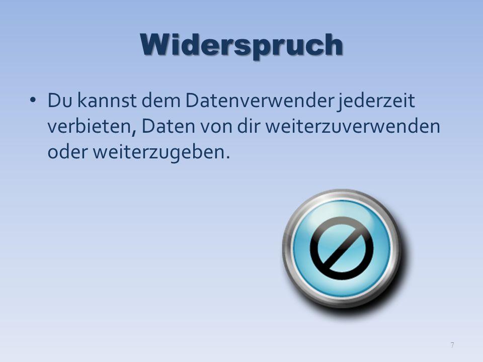 Widerspruch Du kannst dem Datenverwender jederzeit verbieten, Daten von dir weiterzuverwenden oder weiterzugeben.