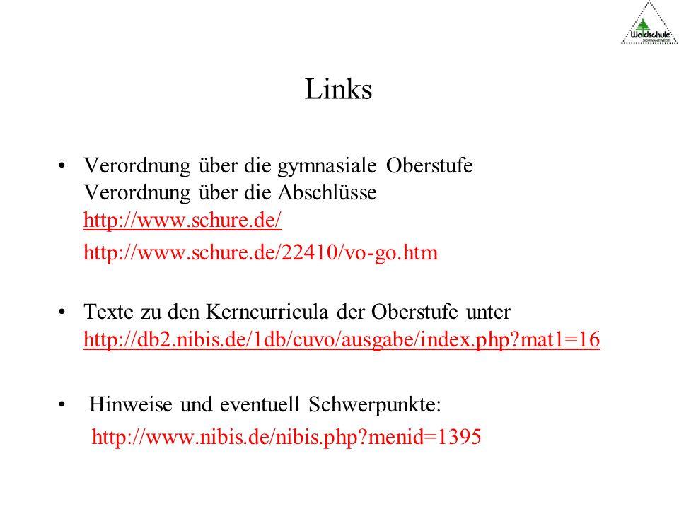 Links Verordnung über die gymnasiale Oberstufe Verordnung über die Abschlüsse http://www.schure.de/ http://www.schure.de/ http://www.schure.de/22410/vo-go.htm Texte zu den Kerncurricula der Oberstufe unter http://db2.nibis.de/1db/cuvo/ausgabe/index.php?mat1=16 http://db2.nibis.de/1db/cuvo/ausgabe/index.php?mat1=16 Hinweise und eventuell Schwerpunkte: http://www.nibis.de/nibis.php?menid=1395