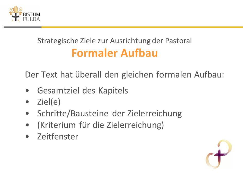 Strategische Ziele zur Ausrichtung der Pastoral Formaler Aufbau Der Text hat überall den gleichen formalen Aufbau: Gesamtziel des Kapitels Ziel(e) Schritte/Bausteine der Zielerreichung (Kriterium für die Zielerreichung) Zeitfenster