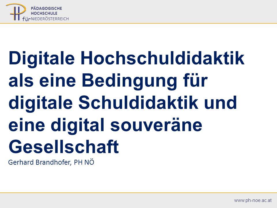 07.07.20161 1 PÄDAGOGISCHE HOCHSCHULE NIEDERÖSTERREICH für www.ph-noe.ac.at Digitale Hochschuldidaktik als eine Bedingung für digitale Schuldidaktik und eine digital souveräne Gesellschaft Gerhard Brandhofer, PH NÖ