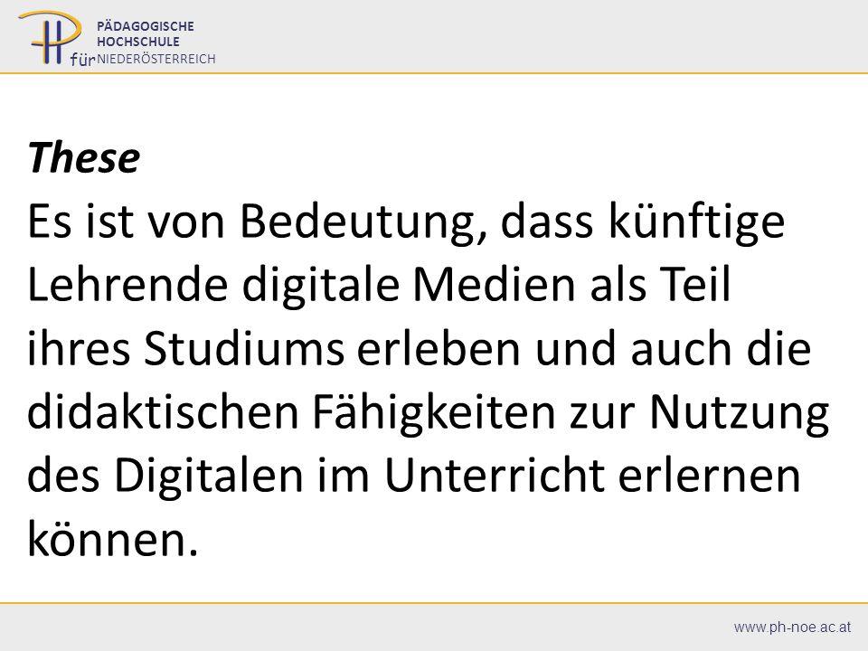 07.07.20162 2 PÄDAGOGISCHE HOCHSCHULE NIEDERÖSTERREICH für www.ph-noe.ac.at These Es ist von Bedeutung, dass künftige Lehrende digitale Medien als Tei