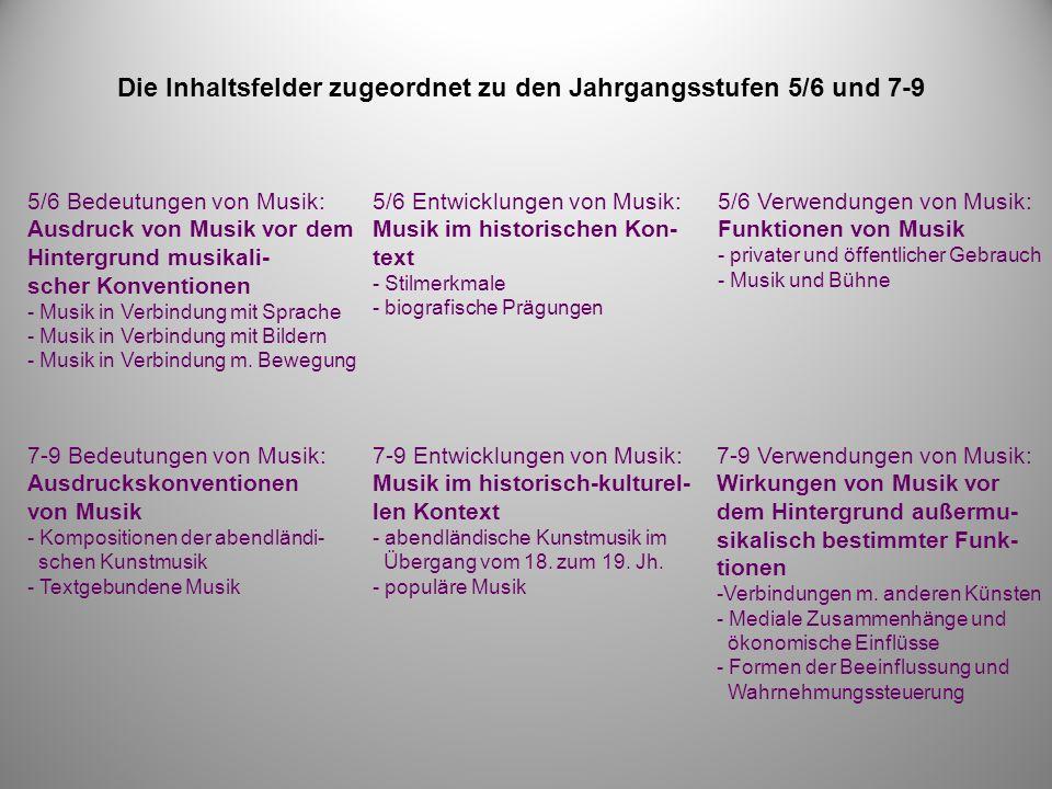 Die Inhaltsfelder zugeordnet zu den Jahrgangsstufen 5/6 und 7-9 5/6 Bedeutungen von Musik: Ausdruck von Musik vor dem Hintergrund musikali- scher Konventionen - Musik in Verbindung mit Sprache - Musik in Verbindung mit Bildern - Musik in Verbindung m.