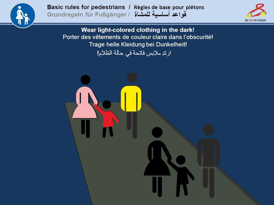Basic rules for pedestrians / Règles de base pour piétons Grundregeln für Fußgänger / www.gib-acht-im-verkehr.de قواعد أساسية للمشاة Wear light-colored clothing in the dark.