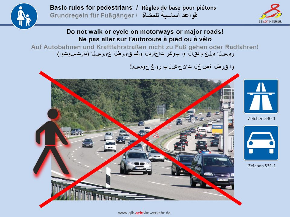 Basic rules for pedestrians / Règles de base pour piétons Grundregeln für Fußgänger / www.gib-acht-im-verkehr.de قواعد أساسية للمشاة Do not walk or cycle on motorways or major roads.