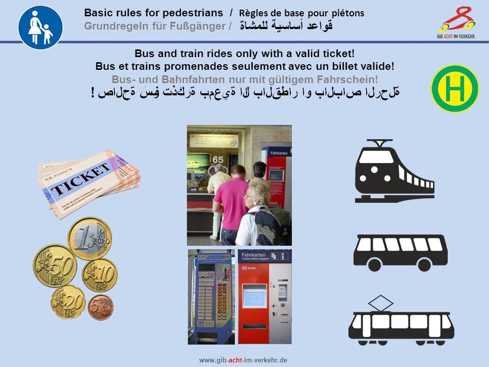 Basic rules for pedestrians / Règles de base pour piétons Grundregeln für Fußgänger / www.gib-acht-im-verkehr.de قواعد أساسية للمشاة Bus and train rides only with a valid ticket.