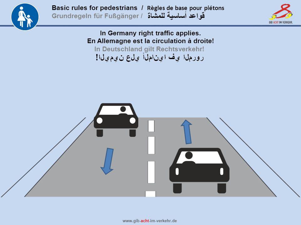 Basic rules for pedestrians / Règles de base pour piétons Grundregeln für Fußgänger / www.gib-acht-im-verkehr.de قواعد أساسية للمشاة In Germany right traffic applies.
