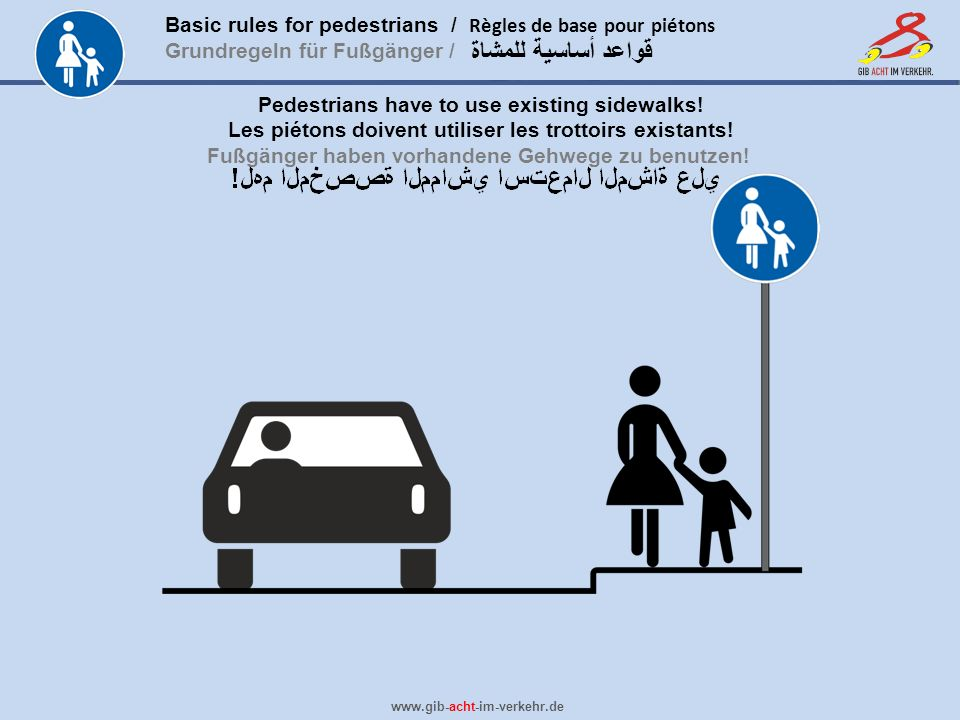 Basic rules for pedestrians / Règles de base pour piétons Grundregeln für Fußgänger / www.gib-acht-im-verkehr.de قواعد أساسية للمشاة Pedestrians have to use existing sidewalks.