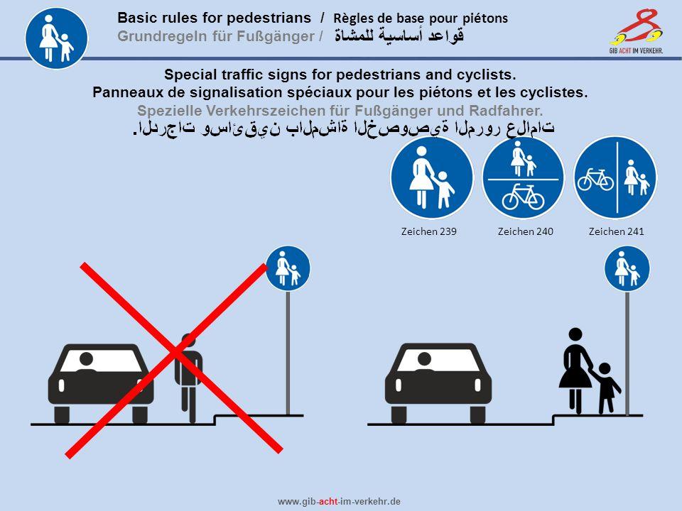 Basic rules for pedestrians / Règles de base pour piétons Grundregeln für Fußgänger / www.gib-acht-im-verkehr.de قواعد أساسية للمشاة Pedestrian zone / End of … Pedestrian lane Shared use path Home zone: Start of urban area (4-7 km/h speed limit, generally called walking speed) / End of … Pedestrian crossing No pedestrians Pavement on left / … right Pedestrian traffic light More traffic signs http://en.wikipedia.org/wiki/Road_signs_in_Germany http://en.wikipedia.org/wiki/Road_signs_in_Germany Shared use path with separate lanes Zeichen 325-1 Zeichen 325-2 Zeichen 239 Zeichen 240 Zeichen 241 Zeichen 242-1 Zeichen 1000-12Zeichen 1000-22 Zeichen 350Zeichen 350-1 Zeichen 259