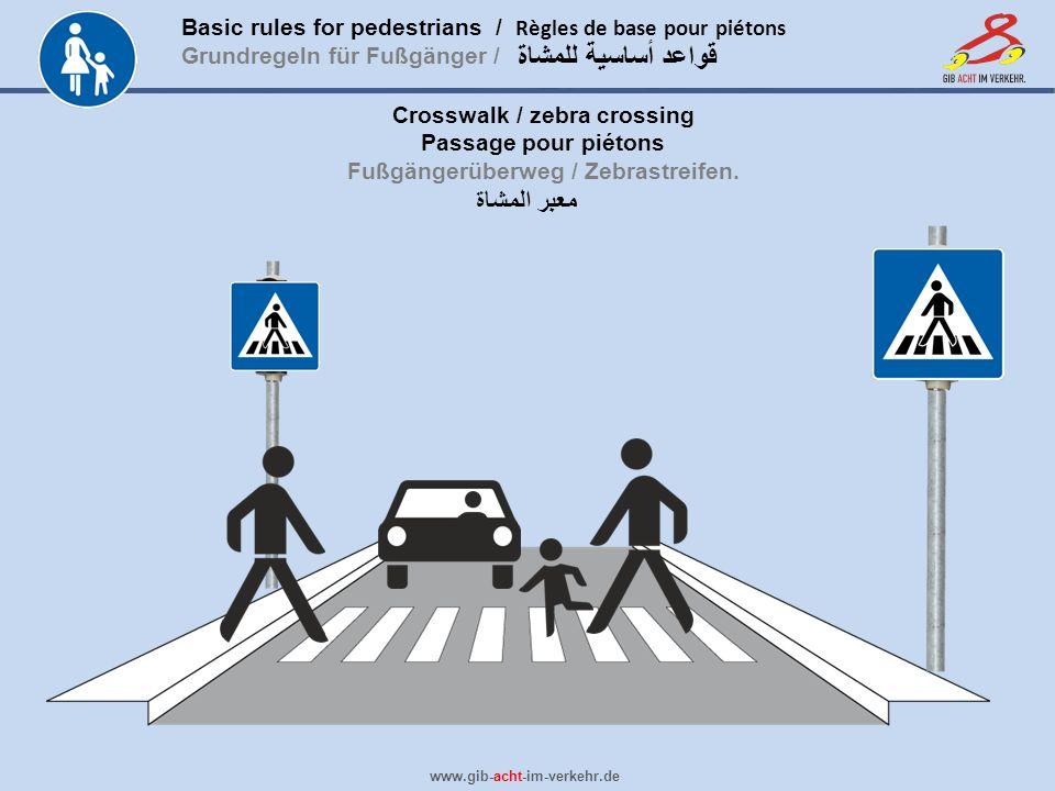 Basic rules for pedestrians / Règles de base pour piétons Grundregeln für Fußgänger / www.gib-acht-im-verkehr.de قواعد أساسية للمشاة Crosswalk / zebra crossing Passage pour piétons Fußgängerüberweg / Zebrastreifen.