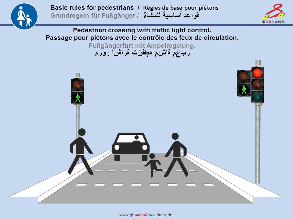 Basic rules for pedestrians / Règles de base pour piétons Grundregeln für Fußgänger / www.gib-acht-im-verkehr.de قواعد أساسية للمشاة Pedestrian crossing with traffic light control.