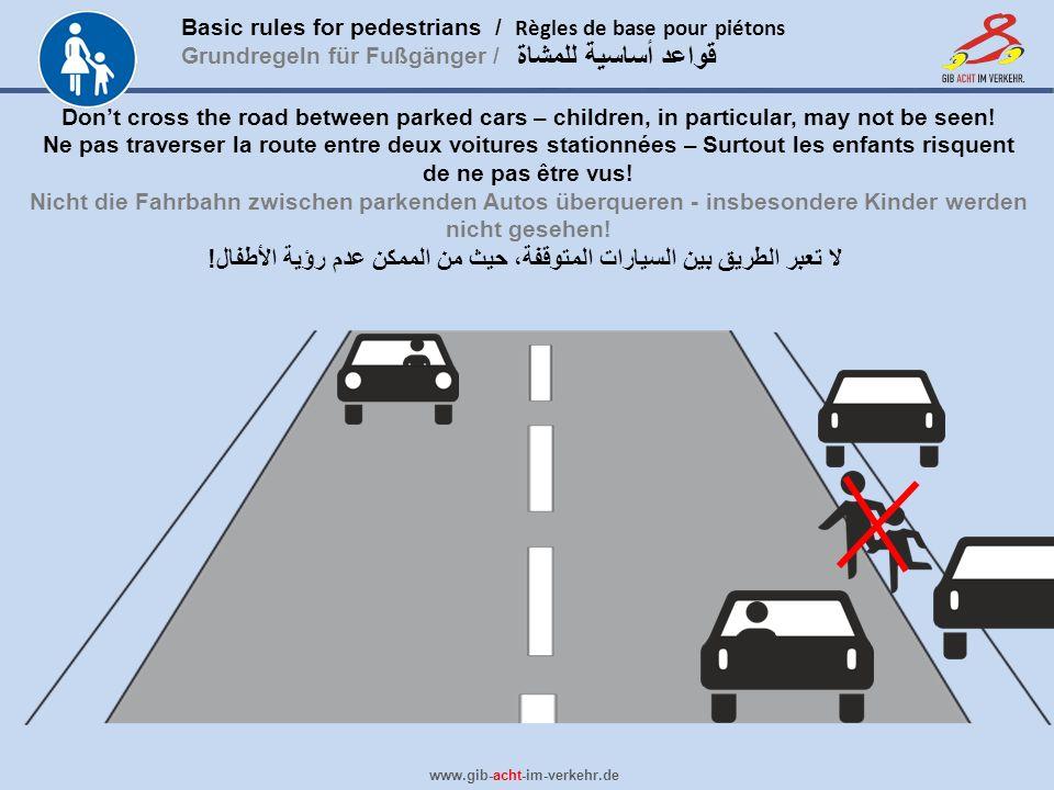 Basic rules for pedestrians / Règles de base pour piétons Grundregeln für Fußgänger / www.gib-acht-im-verkehr.de قواعد أساسية للمشاة Don't cross the road between parked cars – children, in particular, may not be seen.