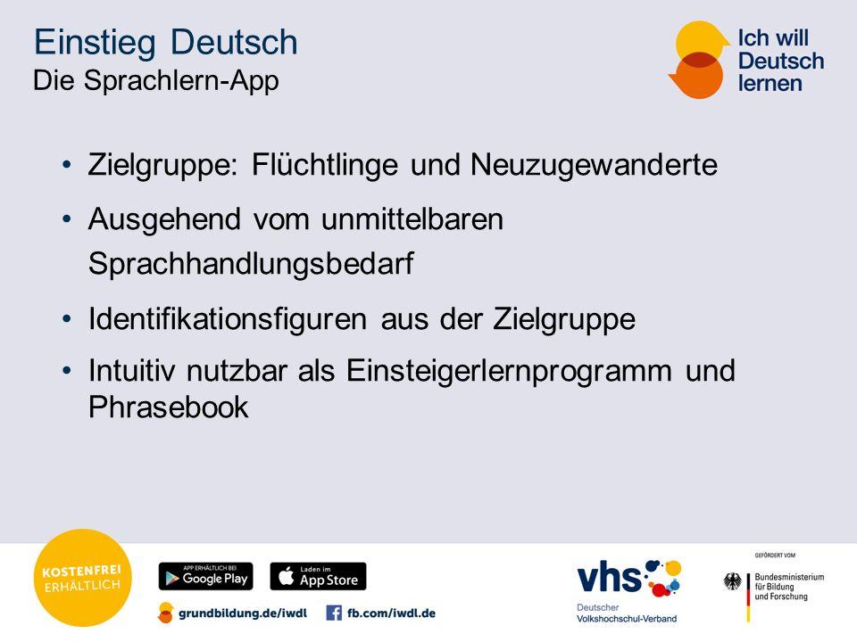 Einstieg Deutsch Die Sprachlern-App Zielgruppe: Flüchtlinge und Neuzugewanderte Ausgehend vom unmittelbaren Sprachhandlungsbedarf Identifikationsfiguren aus der Zielgruppe Intuitiv nutzbar als Einsteigerlernprogramm und Phrasebook