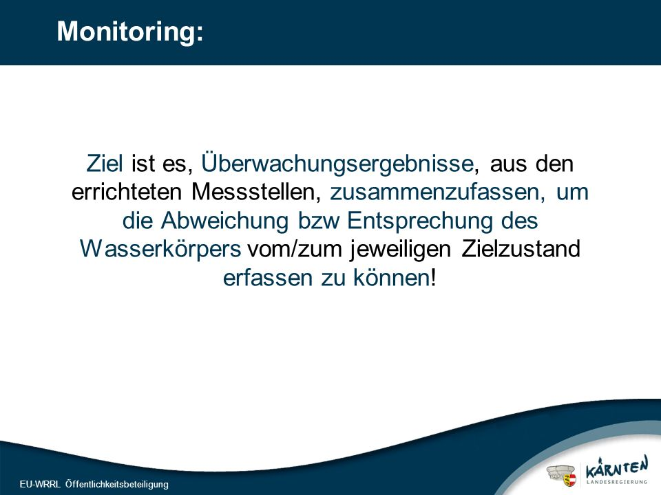 14 EU-WRRL Öffentlichkeitsbeteiligung Monitoring: Ziel ist es, Überwachungsergebnisse, aus den errichteten Messstellen, zusammenzufassen, um die Abweichung bzw Entsprechung des Wasserkörpers vom/zum jeweiligen Zielzustand erfassen zu können!