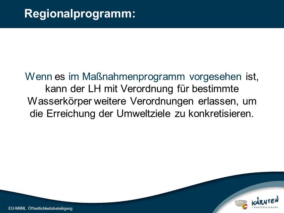 18 EU-WRRL Öffentlichkeitsbeteiligung Regionalprogramm: Wenn es im Maßnahmenprogramm vorgesehen ist, kann der LH mit Verordnung für bestimmte Wasserkörper weitere Verordnungen erlassen, um die Erreichung der Umweltziele zu konkretisieren.