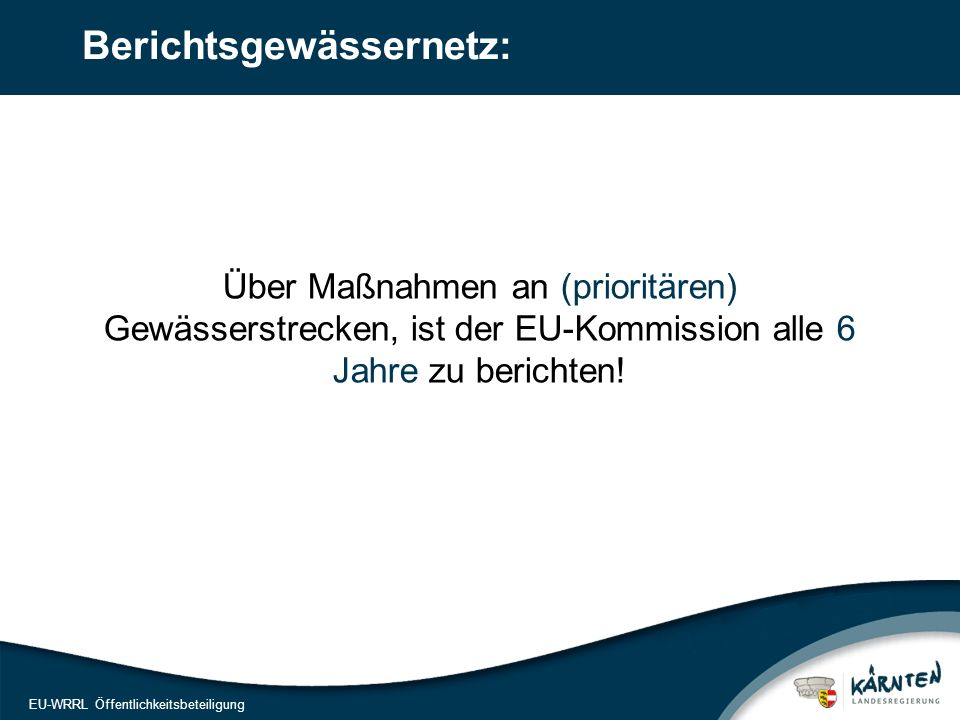 8 EU-WRRL Öffentlichkeitsbeteiligung Berichtsgewässernetz: Über Maßnahmen an (prioritären) Gewässerstrecken, ist der EU-Kommission alle 6 Jahre zu ber