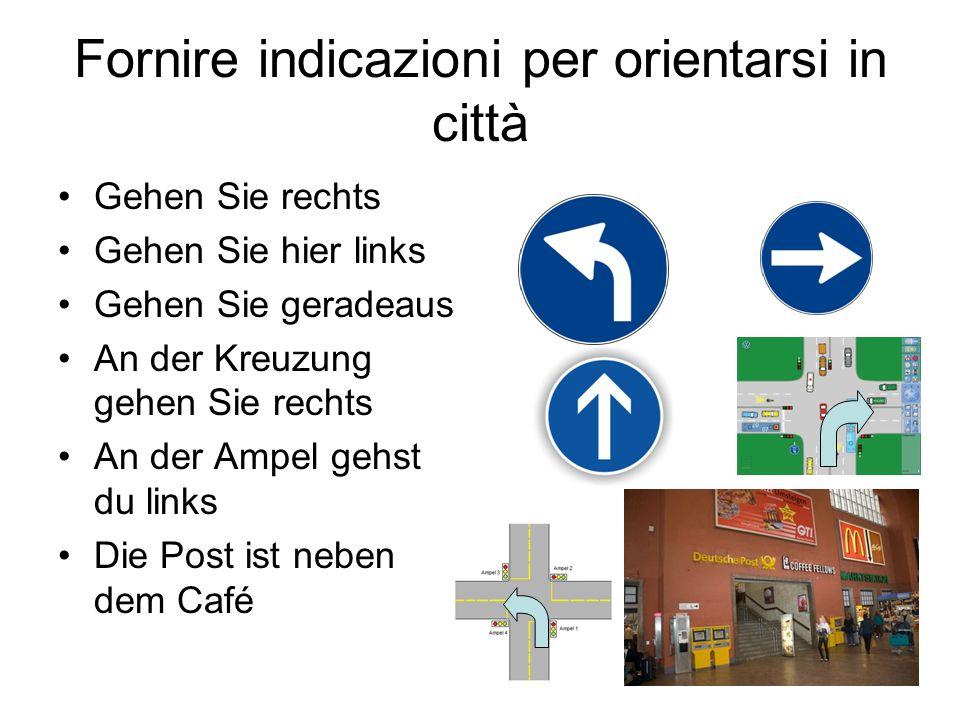 Fornire indicazioni per orientarsi in città Gehen Sie rechts Gehen Sie hier links Gehen Sie geradeaus An der Kreuzung gehen Sie rechts An der Ampel ge