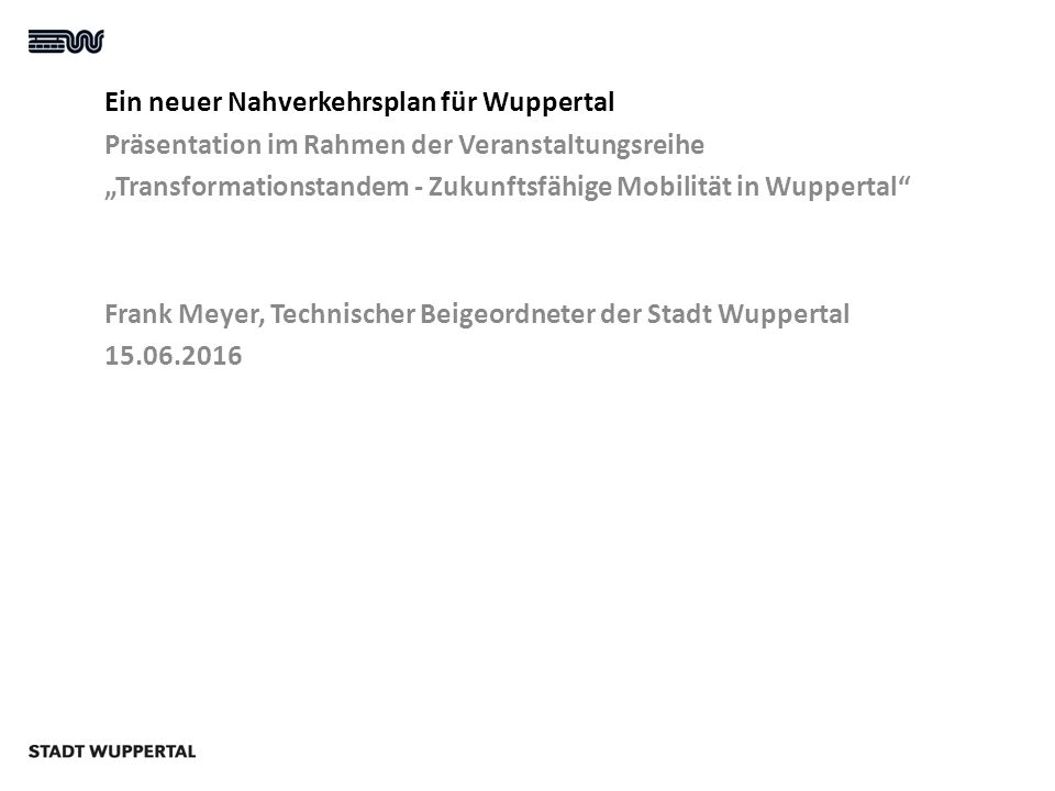 """Ein neuer Nahverkehrsplan für Wuppertal Präsentation im Rahmen der Veranstaltungsreihe """"Transformationstandem - Zukunftsfähige Mobilität in Wuppertal Frank Meyer, Technischer Beigeordneter der Stadt Wuppertal 15.06.2016"""