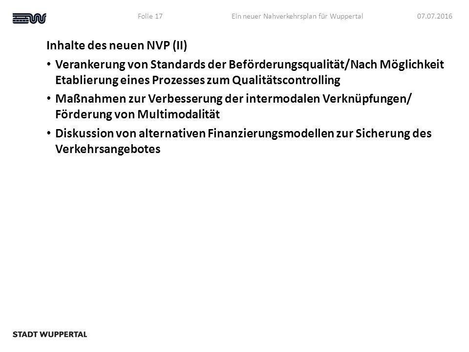 Inhalte des neuen NVP (II) Verankerung von Standards der Beförderungsqualität/Nach Möglichkeit Etablierung eines Prozesses zum Qualitätscontrolling Maßnahmen zur Verbesserung der intermodalen Verknüpfungen/ Förderung von Multimodalität Diskussion von alternativen Finanzierungsmodellen zur Sicherung des Verkehrsangebotes 07.07.2016Ein neuer Nahverkehrsplan für WuppertalFolie 17