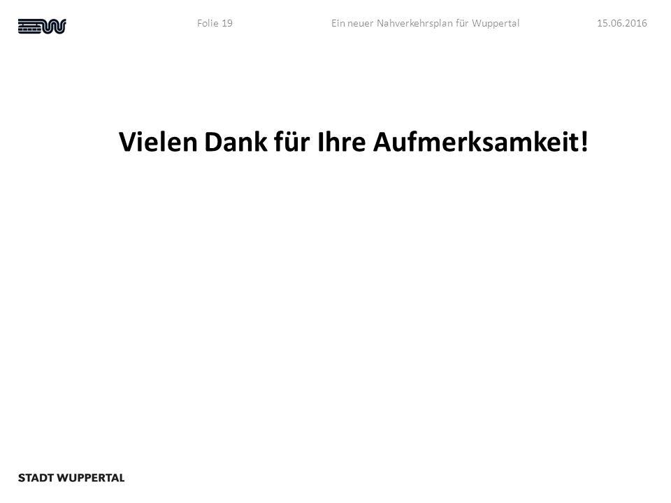 Vielen Dank für Ihre Aufmerksamkeit! 15.06.2016Ein neuer Nahverkehrsplan für WuppertalFolie 19
