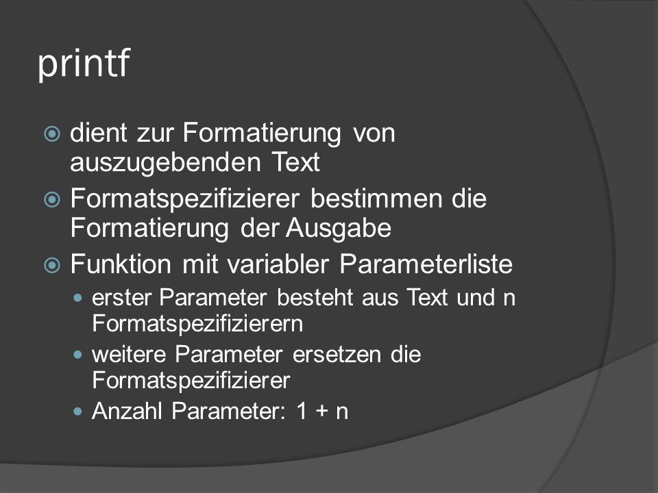 printf  dient zur Formatierung von auszugebenden Text  Formatspezifizierer bestimmen die Formatierung der Ausgabe  Funktion mit variabler Parameterliste erster Parameter besteht aus Text und n Formatspezifizierern weitere Parameter ersetzen die Formatspezifizierer Anzahl Parameter: 1 + n
