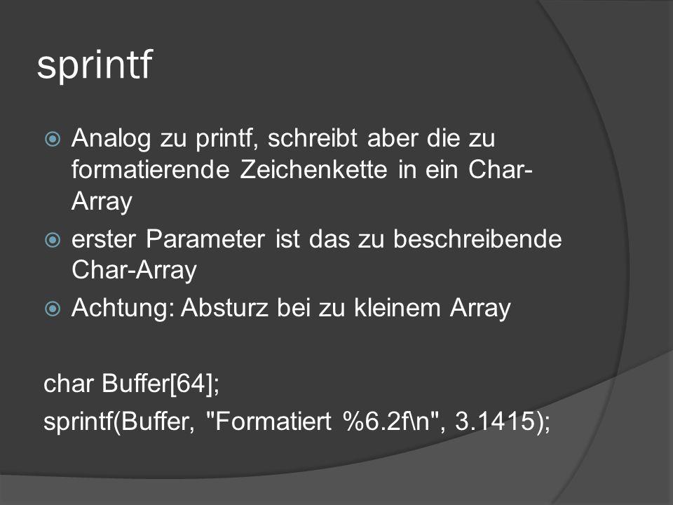 sprintf  Analog zu printf, schreibt aber die zu formatierende Zeichenkette in ein Char- Array  erster Parameter ist das zu beschreibende Char-Array  Achtung: Absturz bei zu kleinem Array char Buffer[64]; sprintf(Buffer, Formatiert %6.2f\n , 3.1415);
