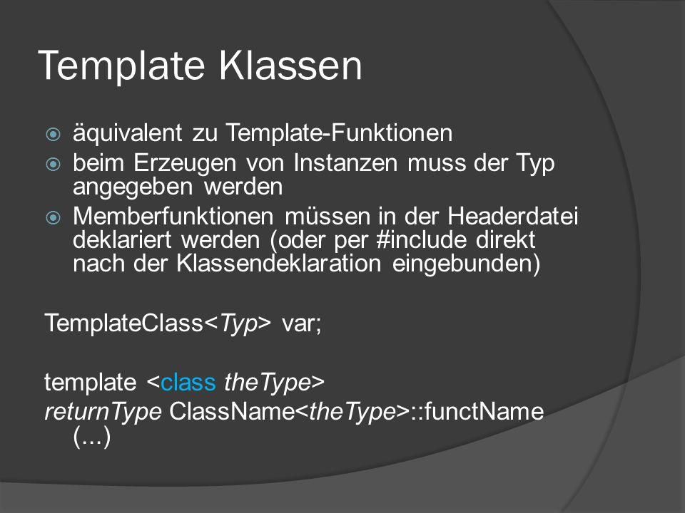 Template Klassen  äquivalent zu Template-Funktionen  beim Erzeugen von Instanzen muss der Typ angegeben werden  Memberfunktionen müssen in der Headerdatei deklariert werden (oder per #include direkt nach der Klassendeklaration eingebunden) TemplateClass var; template returnType ClassName ::functName (...)