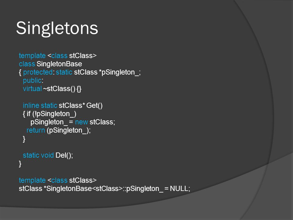 Singletons template class SingletonBase { protected: static stClass *pSingleton_; public: virtual ~stClass() {} inline static stClass* Get() { if (!pSingleton_) pSingleton_ = new stClass; return (pSingleton_); } static void Del(); } template stClass *SingletonBase ::pSingleton_ = NULL;