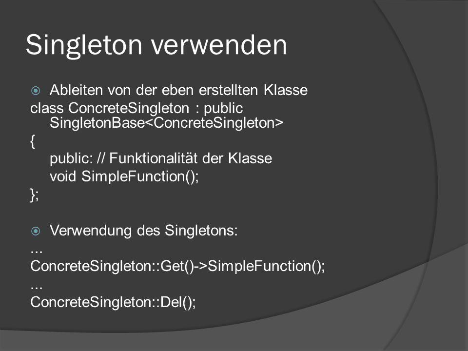 Singleton verwenden  Ableiten von der eben erstellten Klasse class ConcreteSingleton : public SingletonBase { public: // Funktionalität der Klasse void SimpleFunction(); };  Verwendung des Singletons:...