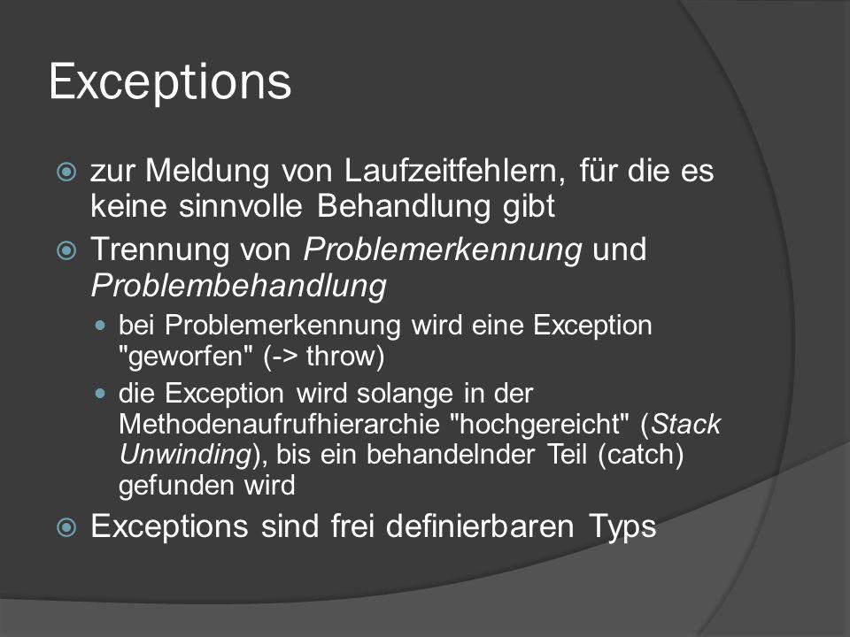 Exceptions  zur Meldung von Laufzeitfehlern, für die es keine sinnvolle Behandlung gibt  Trennung von Problemerkennung und Problembehandlung bei Problemerkennung wird eine Exception geworfen (-> throw) die Exception wird solange in der Methodenaufrufhierarchie hochgereicht (Stack Unwinding), bis ein behandelnder Teil (catch) gefunden wird  Exceptions sind frei definierbaren Typs