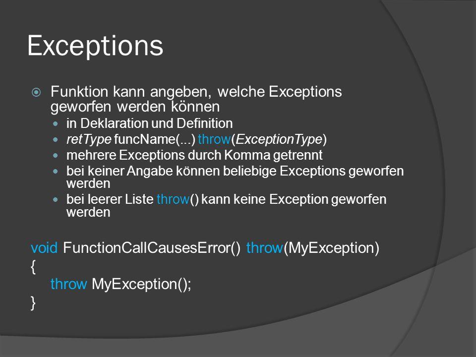 Exceptions  Funktion kann angeben, welche Exceptions geworfen werden können in Deklaration und Definition retType funcName(...) throw(ExceptionType) mehrere Exceptions durch Komma getrennt bei keiner Angabe können beliebige Exceptions geworfen werden bei leerer Liste throw() kann keine Exception geworfen werden void FunctionCallCausesError() throw(MyException) { throw MyException(); }