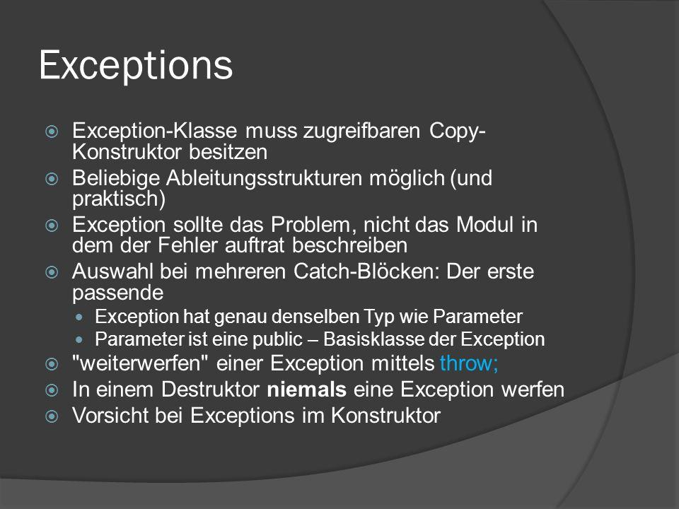 Exceptions  Exception-Klasse muss zugreifbaren Copy- Konstruktor besitzen  Beliebige Ableitungsstrukturen möglich (und praktisch)  Exception sollte das Problem, nicht das Modul in dem der Fehler auftrat beschreiben  Auswahl bei mehreren Catch-Blöcken: Der erste passende Exception hat genau denselben Typ wie Parameter Parameter ist eine public – Basisklasse der Exception  weiterwerfen einer Exception mittels throw;  In einem Destruktor niemals eine Exception werfen  Vorsicht bei Exceptions im Konstruktor