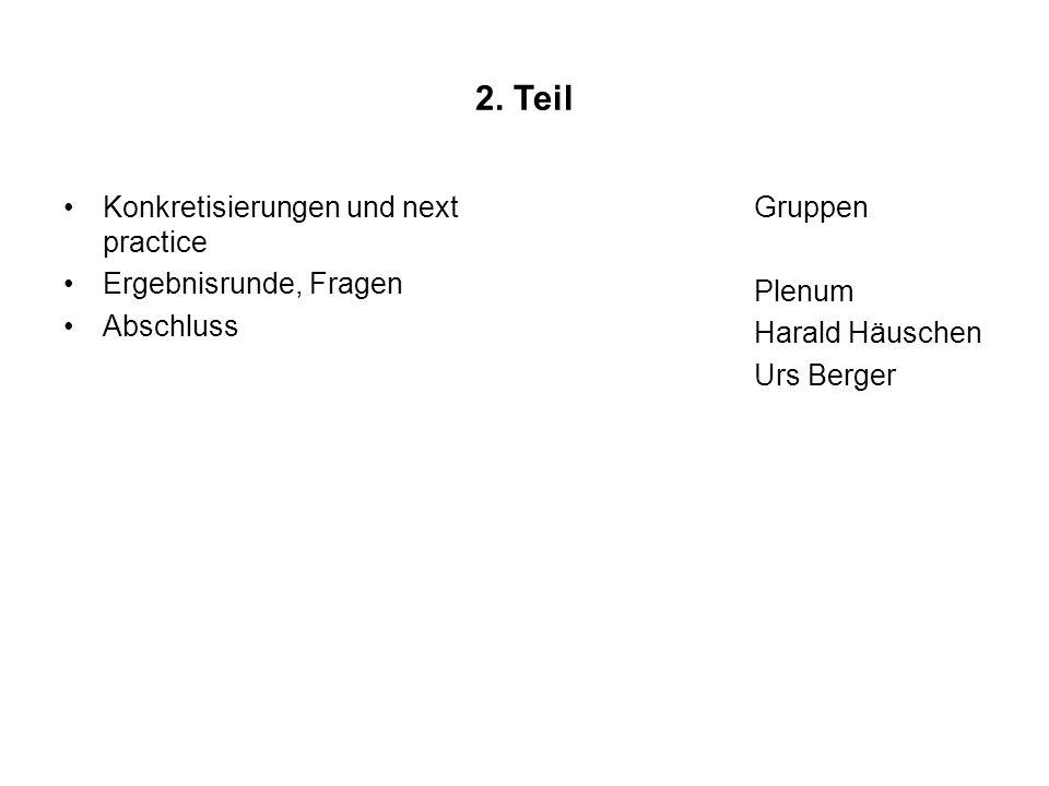 2. Teil Konkretisierungen und next practice Ergebnisrunde, Fragen Abschluss Gruppen Plenum Harald Häuschen Urs Berger