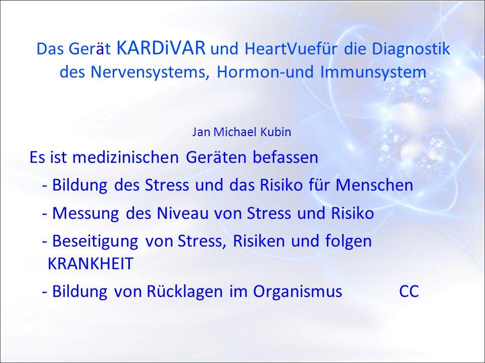Das Gerät KARDiVAR und HeartVuefür die Diagnostik des Nervensystems, Hormon-und Immunsystem Jan Michael Kubin Es ist medizinischen Geräten befassen - Bildung des Stress und das Risiko für Menschen - Messung des Niveau von Stress und Risiko - Beseitigung von Stress, Risiken und folgen KRANKHEIT - Bildung von Rücklagen im OrganismusCC