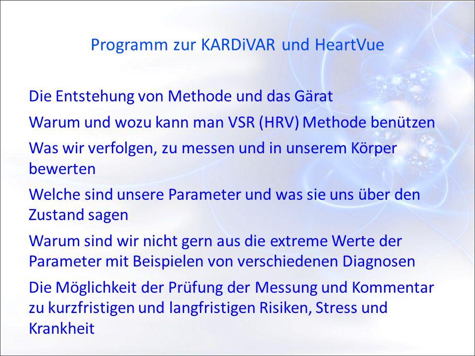 Programm zur KARDiVAR und HeartVue Die Entstehung von Methode und das Gärat Warum und wozu kann man VSR (HRV) Methode benützen Was wir verfolgen, zu messen und in unserem Körper bewerten Welche sind unsere Parameter und was sie uns über den Zustand sagen Warum sind wir nicht gern aus die extreme Werte der Parameter mit Beispielen von verschiedenen Diagnosen Die Möglichkeit der Prüfung der Messung und Kommentar zu kurzfristigen und langfristigen Risiken, Stress und Krankheit
